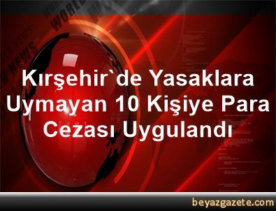 Kırşehir'de, Yasaklara Uymayan 10 Kişiye Para Cezası Uygulandı