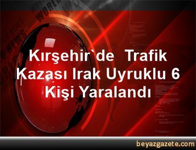 Kırşehir'de  Trafik Kazası Irak Uyruklu 6 Kişi Yaralandı