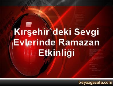 Kırşehir'deki Sevgi Evlerinde Ramazan Etkinliği