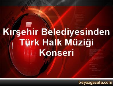 Kırşehir Belediyesinden Türk Halk Müziği Konseri