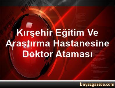 Kırşehir Eğitim Ve Araştırma Hastanesine Doktor Ataması