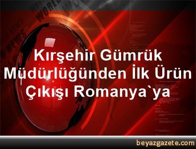 Kırşehir Gümrük Müdürlüğünden İlk Ürün Çıkışı Romanya'ya