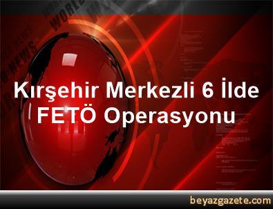 Kırşehir Merkezli 6 İlde FETÖ Operasyonu