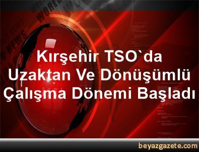 Kırşehir TSO'da Uzaktan Ve Dönüşümlü Çalışma Dönemi Başladı