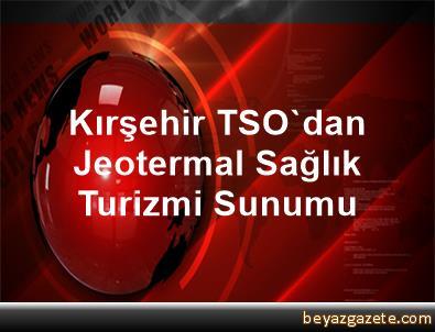 Kırşehir TSO'dan Jeotermal Sağlık Turizmi Sunumu