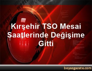 Kırşehir TSO Mesai Saatlerinde Değişime Gitti