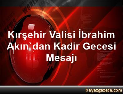 Kırşehir Valisi İbrahim Akın'dan Kadir Gecesi Mesajı