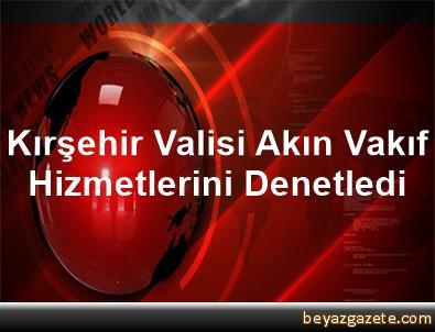 Kırşehir Valisi Akın Vakıf Hizmetlerini Denetledi