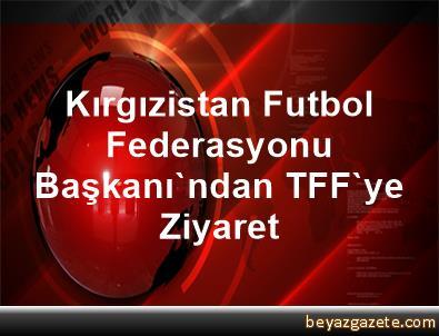 Kırgızistan Futbol Federasyonu Başkanı'ndan TFF'ye Ziyaret