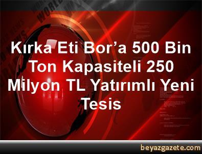 Kırka Eti Bor'a 500 Bin Ton Kapasiteli 250 Milyon TL Yatırımlı Yeni Tesis
