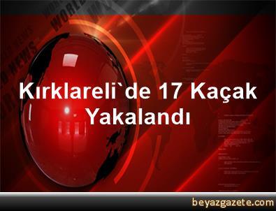 Kırklareli'de 17 Kaçak Yakalandı