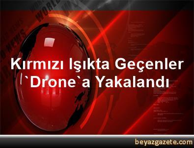 Kırmızı Işıkta Geçenler 'Drone'a Yakalandı