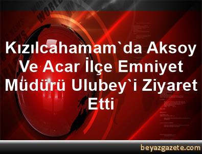 Kızılcahamam'da Aksoy Ve Acar, İlçe Emniyet Müdürü Ulubey'i Ziyaret Etti