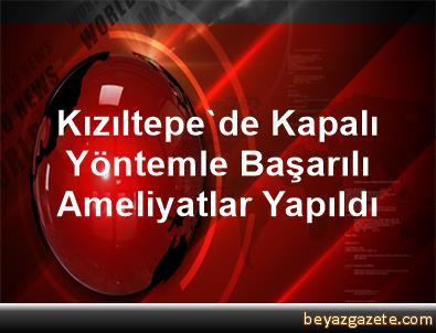 Kızıltepe'de Kapalı Yöntemle Başarılı Ameliyatlar Yapıldı