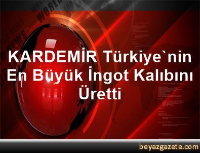 KARDEMİR Türkiye'nin En Büyük İngot Kalıbını Üretti