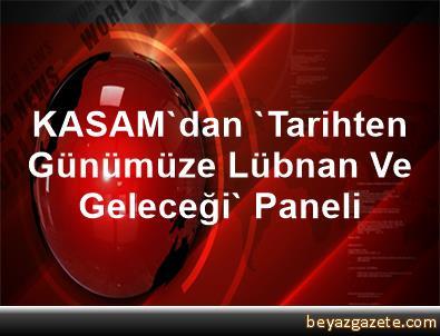 KASAM'dan 'Tarihten Günümüze Lübnan Ve Geleceği' Paneli