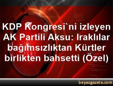 KDP Kongresi'ni izleyen AK Partili Aksu: Iraklılar bağımsızlıktan Kürtler birlikten bahsetti (Özel)