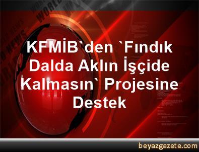 KFMİB'den 'Fındık Dalda, Aklın İşçide Kalmasın' Projesine Destek