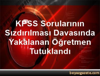 KPSS Sorularının Sızdırılması Davasında Yakalanan Öğretmen Tutuklandı