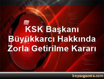 KSK Başkanı Büyükkarcı Hakkında Zorla Getirilme Kararı