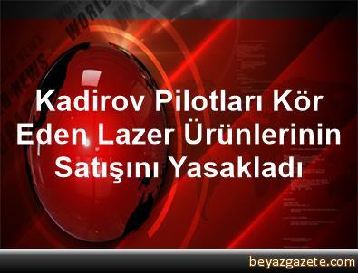 Kadirov Pilotları Kör Eden Lazer Ürünlerinin Satışını Yasakladı
