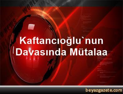 Kaftancıoğlu'nun Davasında Mütalaa