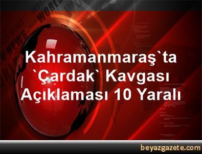 Kahramanmaraş'ta 'Çardak' Kavgası Açıklaması 10 Yaralı