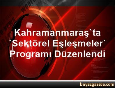 Kahramanmaraş'ta 'Sektörel Eşleşmeler' Programı Düzenlendi