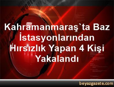 Kahramanmaraş'ta Baz İstasyonlarından Hırsızlık Yapan 4 Kişi Yakalandı
