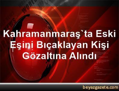 Kahramanmaraş'ta Eski Eşini Bıçaklayan Kişi Gözaltına Alındı