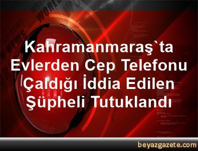 Kahramanmaraş'ta Evlerden Cep Telefonu Çaldığı İddia Edilen Şüpheli Tutuklandı