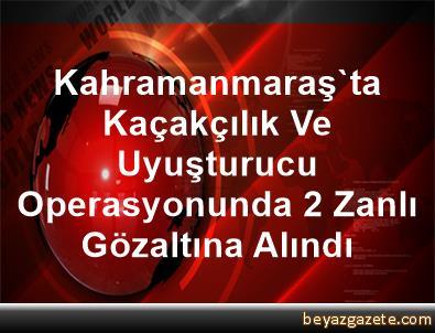 Kahramanmaraş'ta Kaçakçılık Ve Uyuşturucu Operasyonunda 2 Zanlı Gözaltına Alındı