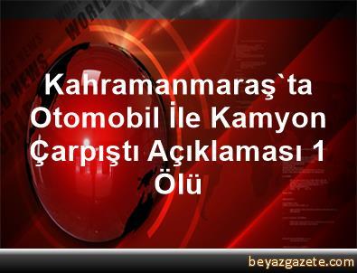 Kahramanmaraş'ta Otomobil İle Kamyon Çarpıştı Açıklaması 1 Ölü