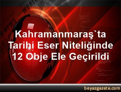 Kahramanmaraş'ta Tarihi Eser Niteliğinde 12 Obje Ele Geçirildi