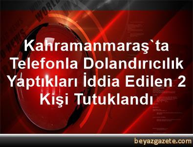 Kahramanmaraş'ta Telefonla Dolandırıcılık Yaptıkları İddia Edilen 2 Kişi Tutuklandı