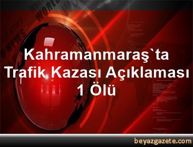 Kahramanmaraş'ta Trafik Kazası Açıklaması 1 Ölü