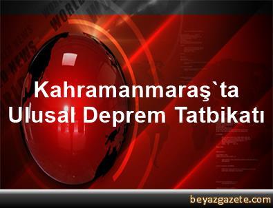 Kahramanmaraş'ta Ulusal Deprem Tatbikatı