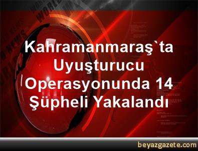 Kahramanmaraş'ta Uyuşturucu Operasyonunda 14 Şüpheli Yakalandı