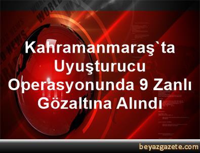 Kahramanmaraş'ta Uyuşturucu Operasyonunda 9 Zanlı Gözaltına Alındı