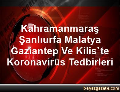 Kahramanmaraş, Şanlıurfa, Malatya, Gaziantep Ve Kilis'te Koronavirüs Tedbirleri