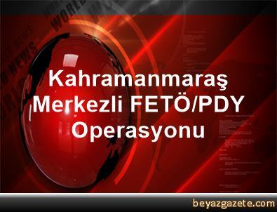 Kahramanmaraş Merkezli FETÖ/PDY Operasyonu