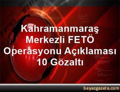 Kahramanmaraş Merkezli FETÖ Operasyonu Açıklaması 10 Gözaltı