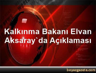 Kalkınma Bakanı Elvan Aksaray'da Açıklaması