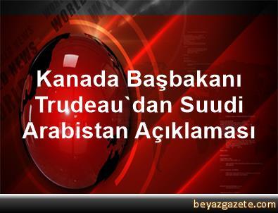 Kanada Başbakanı Trudeau'dan Suudi Arabistan Açıklaması