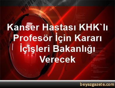 Kanser Hastası KHK'lı Profesör İçin Kararı İçişleri Bakanlığı Verecek