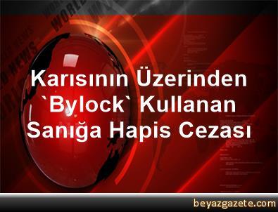 Karısının Üzerinden 'Bylock' Kullanan Sanığa Hapis Cezası