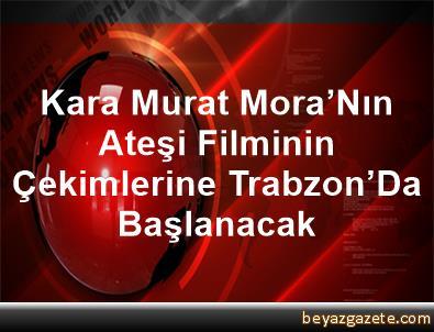 Kara Murat Mora'Nın Ateşi Filminin Çekimlerine Trabzon'Da Başlanacak