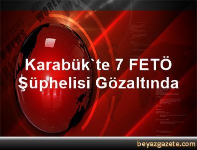 Karabük'te 7 FETÖ Şüphelisi Gözaltında