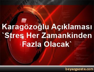 Karagözoğlu Açıklaması 'Stres Her Zamankinden Fazla Olacak'