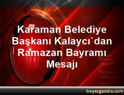 Karaman Belediye Başkanı Kalaycı'dan Ramazan Bayramı Mesajı